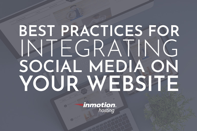 Best Practices for Integrating Social Media on Your Website
