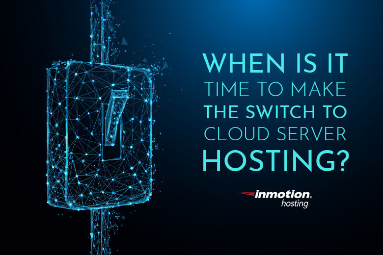 When Is It Time to Make the Switch to Cloud Server Hosting?