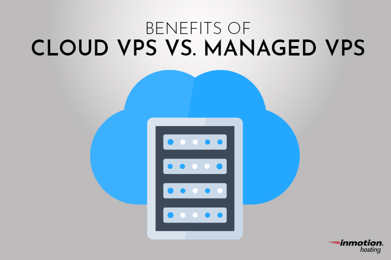 Benefits of Cloud VPS vs. Managed VPS