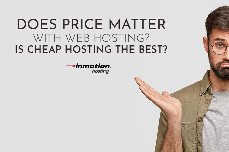 Does Price Matter with Web Hosting? Is Cheap Hosting the Best?