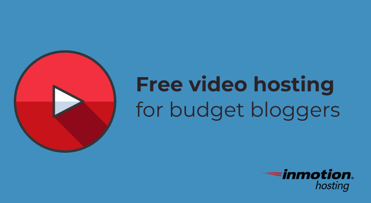 Free video hosting for budget bloggers | InMotion Hosting