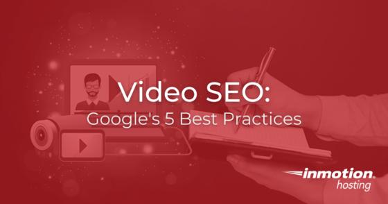 Video SEO: Google's 5 Best Practices