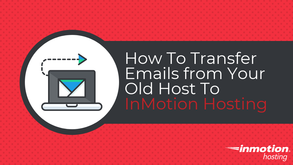 How to transfer emails from your old host to InMotion Hosting