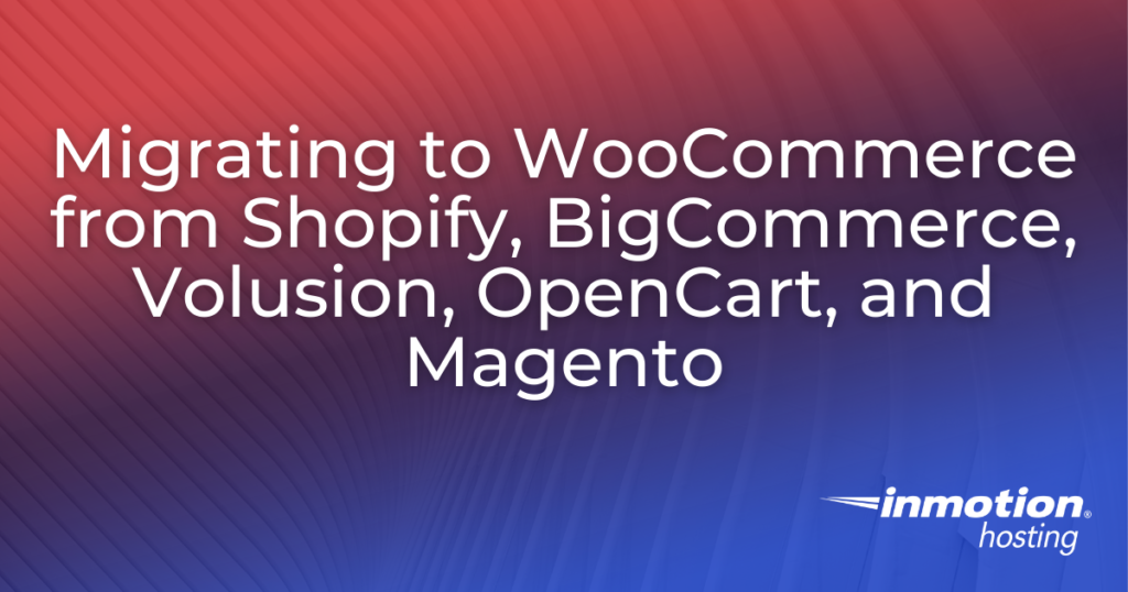 Migrating to WooCommerce from Shopify BigCommerce Volusion OpenCart and Magento