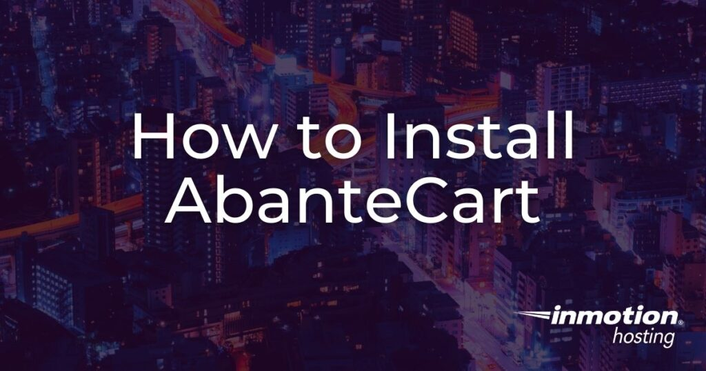 Learn How to Install AbanteCart so You can Build an eCommerce Store