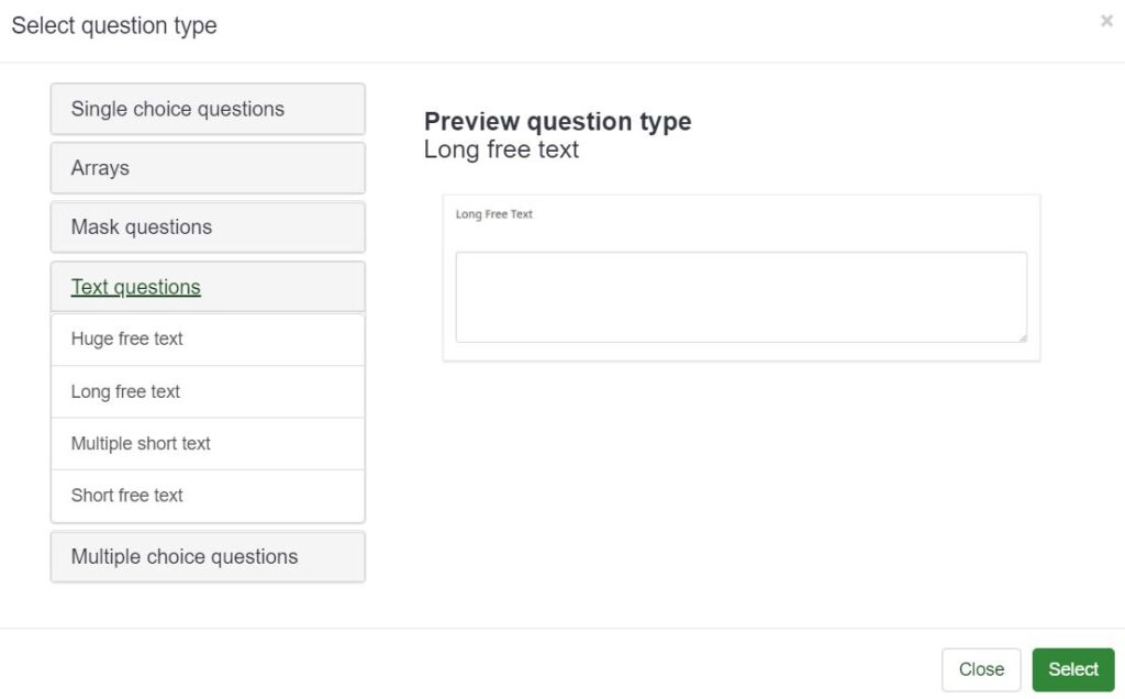 Each type of LimeSurvey question has its own sub types. For example, the Text questions have options for Huge free text, Long free text, Multiple short text, and short free text.
