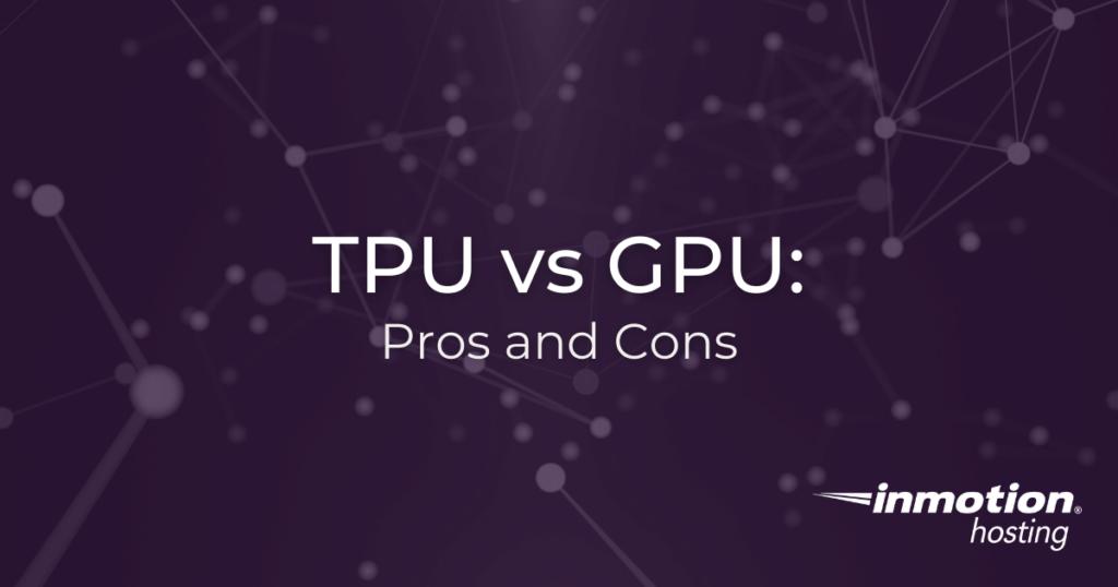 TPU vs GPU: Pros and Cons