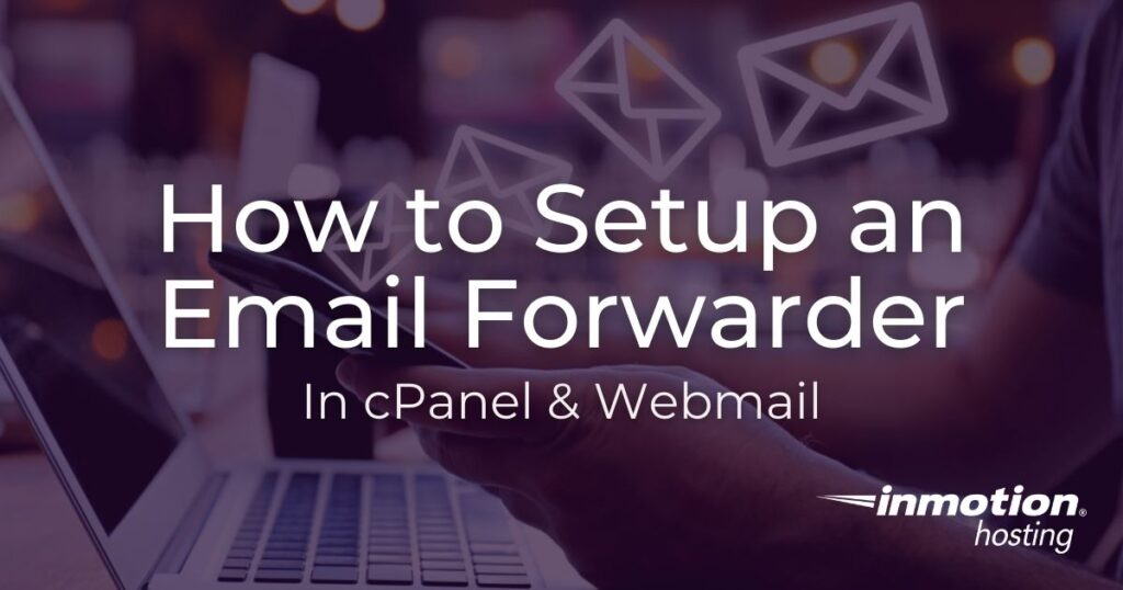 Learn How to Setup an Email Forwarder in cPanel & Webmail